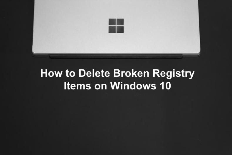 How To Delete Broken Registry Items On Windows 10