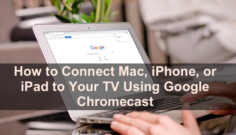 How to Set Up And Use Chromecast on Your Mac and iOS