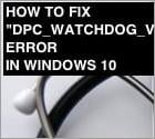 "How To Fix ""DPC_WATCHDOG_VIOLATON"" Error?"